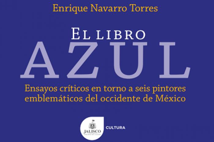 """""""El libro azul. Ensayos críticos en torno a seis pintores emblemáticos del occidente de México"""" del autor Enrique Navarro Torres"""